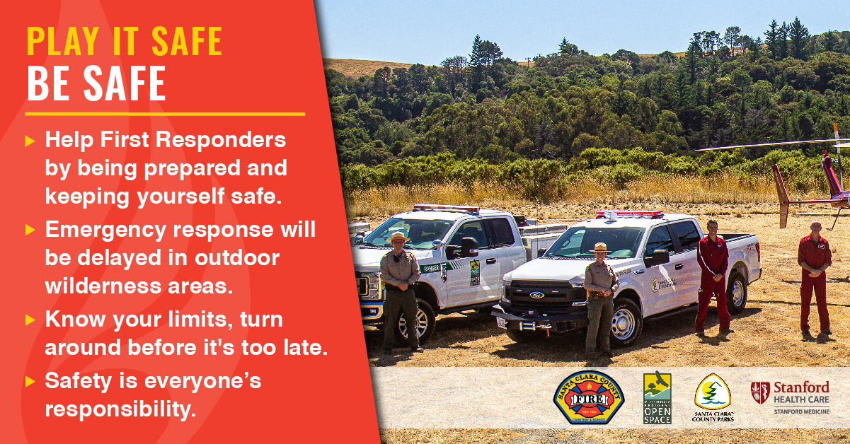 Play it Safe. Be Safe. Help First Responders by being prepared and keeping yourself safe. Emergency response will be delayed in outdoor wilderness areas. Know your limits, turn around before it's too late. Safety is everyone's responsibility.