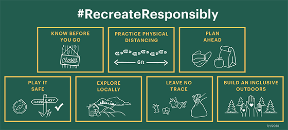 #RecreateResponsibly. Know before you go. Practice physical distancing. Plan ahead. Play it safe. Explore locally. Leave no trace. Build an inclusive outdoors.